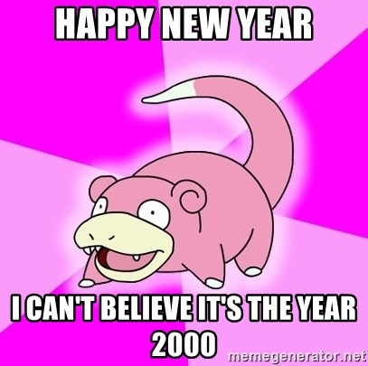 Slowpoke - HAPPY NEW YEAR I CAN'T BELIEVE IT'S THE YEAR 2000