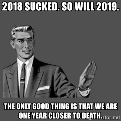 Kill Yourself Please - 2018 sucked. so will 2019. the only good thing is that we are one year closer to death.