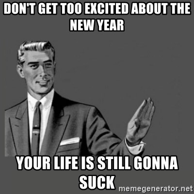 Kill Yourself Please - Don't get too excited about the new year Your life is still gonna suck