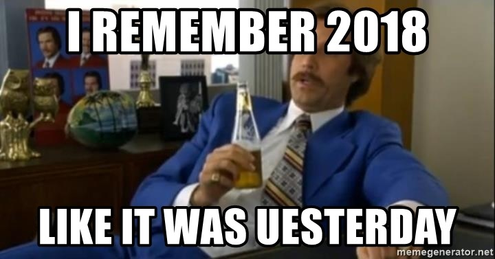 That escalated quickly-Ron Burgundy - I remember 2018 Like it was uesterday