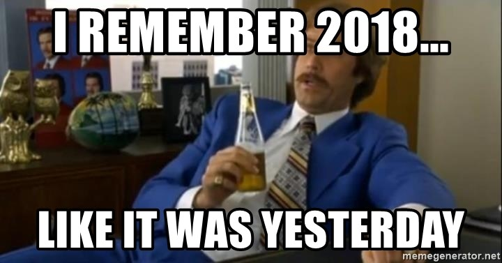 That escalated quickly-Ron Burgundy - I remember 2018... like it was yesterday