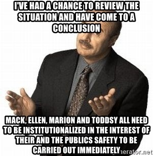 Dr. Phil - I've had a chance to review the situation and have come to a conclusion Mack, ellen, marion and toddsy all need to be institutionalized in the interest of their and the publics safety to be carried out immediately