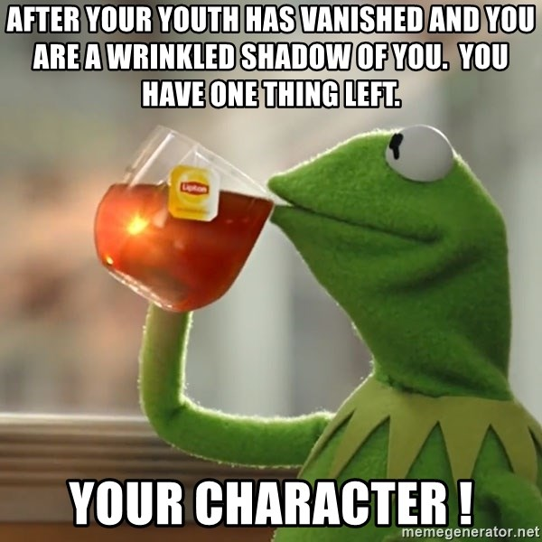 Kermit The Frog Drinking Tea - after your youth has vanished and you are a wrinkled shadow of you.  you have one thing left. Your character !
