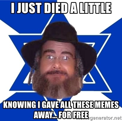 Advice Jew - I just died a little Knowing I gave all these memes away... for free