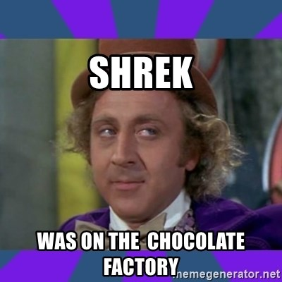 Sarcastic Wonka - Shrek Was On The  Chocolate Factory