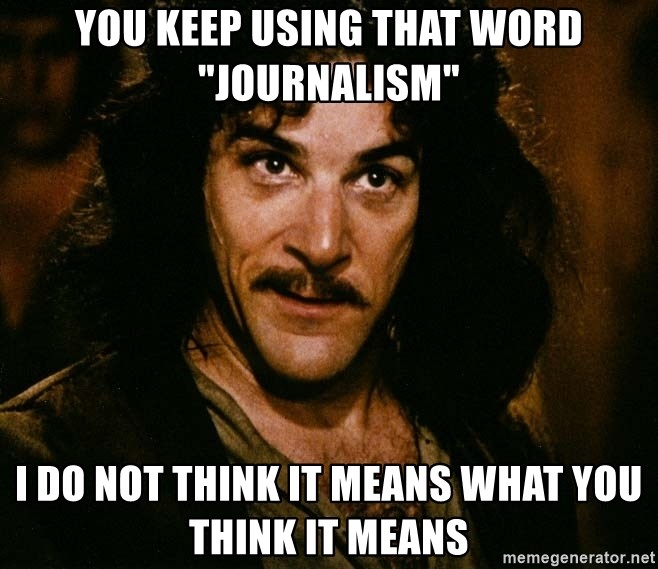 "Inigo Montoya - you keep using that word ""journalism"" i do not think it means what you think it means"