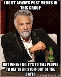 I don't always guy meme - I don't always post memes in this group But when I do, it's to tell people to get their stuff out of the dryer