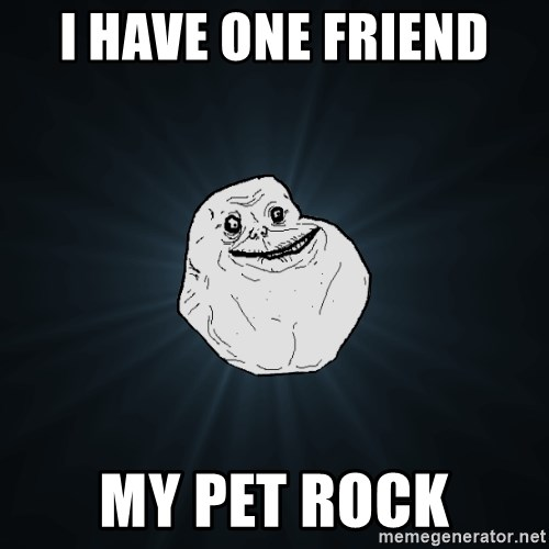 Forever Alone - i have one friend  my pet rock