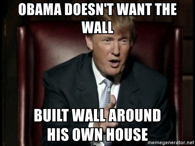 Donald Trump - Obama doesn't want the wall built wall around                his own house