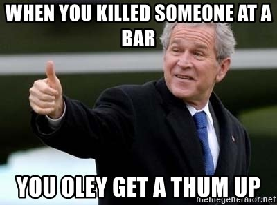 nice try bush bush - When You killed someone at a bar You oley get a thum up