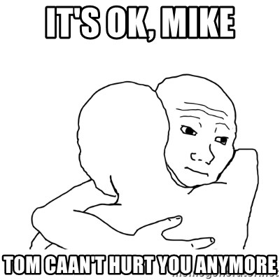 I know that feel bro blank - It's OK, Mike Tom caan't hurt you anymore