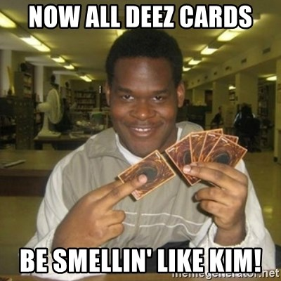 You just activated my trap card - now all deez cards be smellin' like kim!