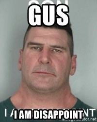son i am disappoint - Gus I am disappoint