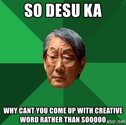 High Expectations Asian Father - SO DESU KA WHY CANT YOU COME UP WITH CREATIVE WORD RATHER THAN SOOOOO