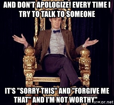 "Hipster Doctor Who - And Don't Apologize! Every time I try to talk to someone It's ""sorry this"" and ""forgive me that"" and I'm not worthy"".."