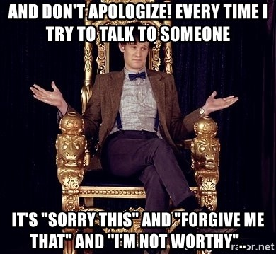 """Hipster Doctor Who - And don't apologize! Every time I try to talk to someone It's """"sorry this"""" and """"forgive me that"""" and """"i'm not worthy"""".."""