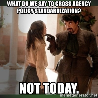 What do we say to the god of death ?  - What do we say to cross agency policy standardization? Not today.