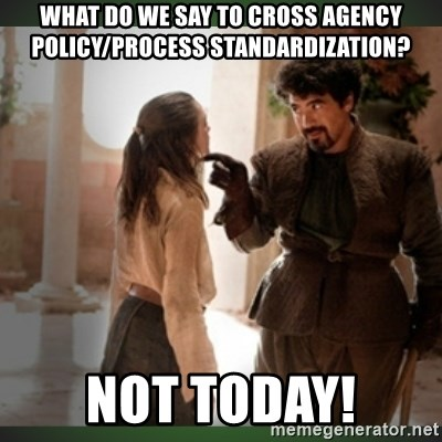 What do we say to the god of death ?  - What do we say to cross agency policy/process standardization? Not today!
