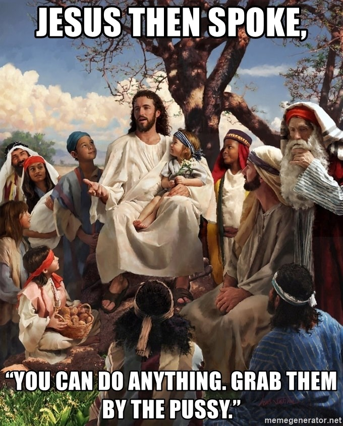 "storytime jesus - Jesus then spoke,  ""You can do anything. Grab them by the pussy."""