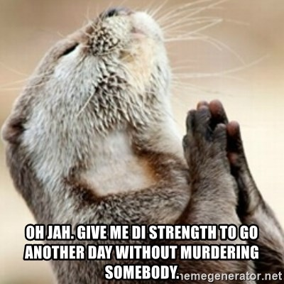 Praying Otter - Oh Jah. Give me di strength to go another day without murdering somebody.