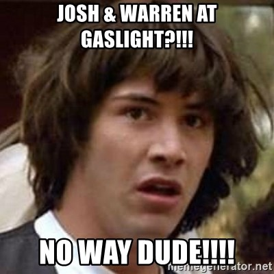 Conspiracy Keanu - JOSH & WARREN AT GASLIGHT?!!! NO WAY DUDE!!!!