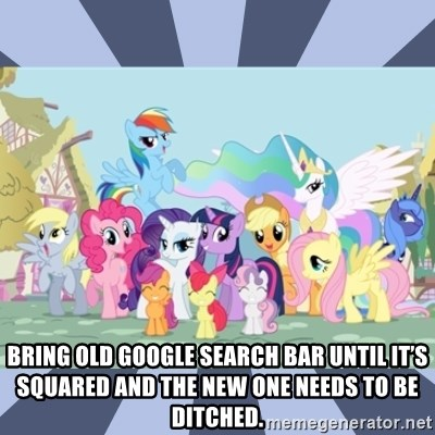 MLP - Bring old google search bar until it's squared and the new one needs to be ditched.