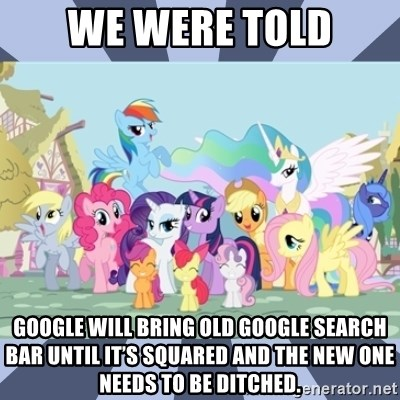 MLP - We were told Google will bring old google search bar until it's squared and the new one needs to be ditched.