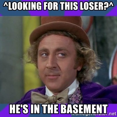 Sarcastic Wonka - ^Looking for this loser?^ He's in the basement