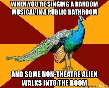 Thespian Peacock - when you're singing a random musical in a public bathroom And some non-theatre alien walks into the room