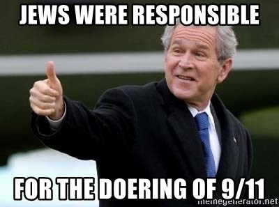 nice try bush bush - Jews were responsible for the doering of 9/11