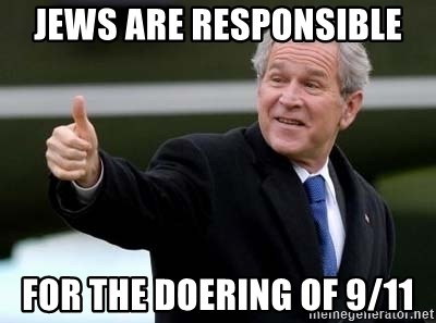 nice try bush bush - Jews are responsible for the doering of 9/11