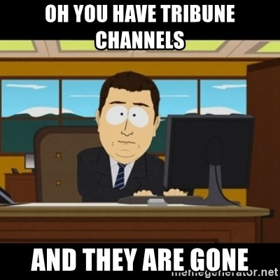 and they're gone - Oh you have Tribune Channels and they are gone