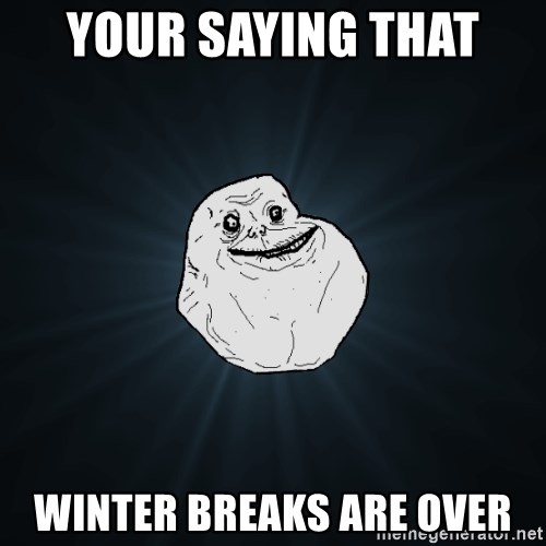 Forever Alone - your saying that  winter breaks are over