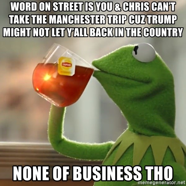 Kermit The Frog Drinking Tea - Word on Street is You & Chris can't take the Manchester trip cuz Trump might not let y'all back in the country  None of Business Tho