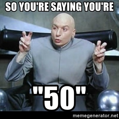 """dr. evil quotation marks - so you're saying you're  """"50"""""""