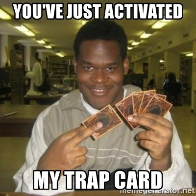 You just activated my trap card - You've Just Activated  My trap card