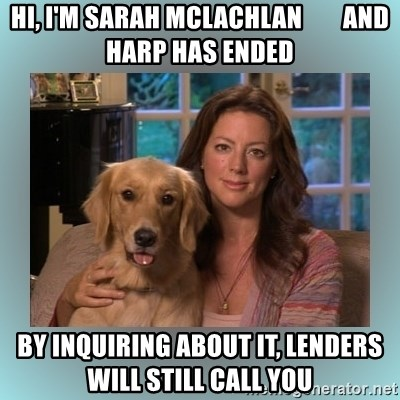 Sarah McLachlan - Hi, I'm sarah mclachlan        and HARP has ended By inquiring about it, lenders will still call you