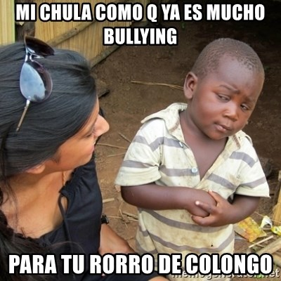 Skeptical 3rd World Kid - Mi chula como q ya es mucho bullying Para tu rorro de colongo