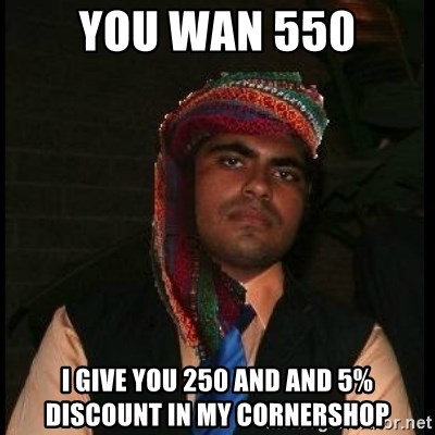 Scumbag Muslim - You wan 550 I give you 250 and and 5% discount in my cornershop