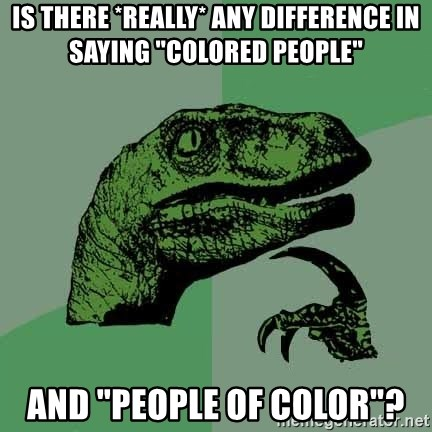 """Raptor - Is there *really* any difference in saying """"Colored People"""" and """"People of Color""""?"""