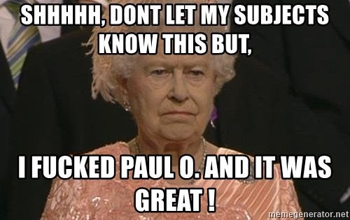 Queen Elizabeth Meme - shhhhh, dont let my subjects know this but, i fucked paul o. and it was great !