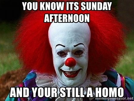 Pennywise the Clown - you know its sunday afternoon and your still a homo