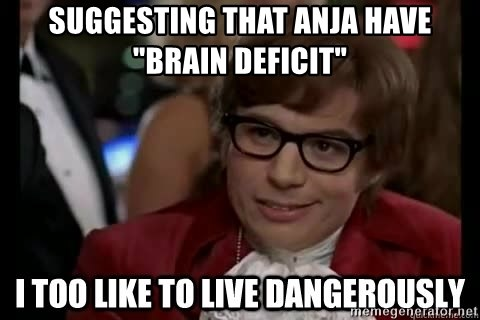 "I too like to live dangerously - Suggesting that Anja have ""brain deficit"""