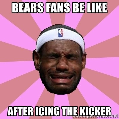 LeBron James - Bears fans be like  After icing the kicker