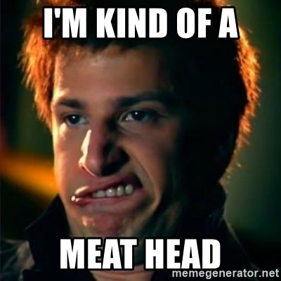 Jizzt in my pants - i'm kind of a  meat head