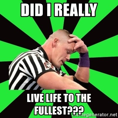 Deep Thinking Cena - did i really live life to the fullest???
