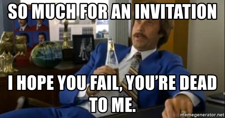 That escalated quickly-Ron Burgundy - So much for an invitation I hope you fail, you're dead to me.
