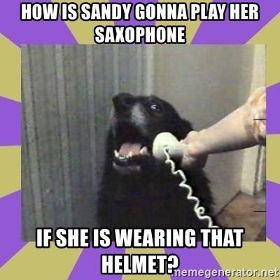 Yes, this is dog! - How is Sandy gonna play her saxophone If she is wearing that helmet?