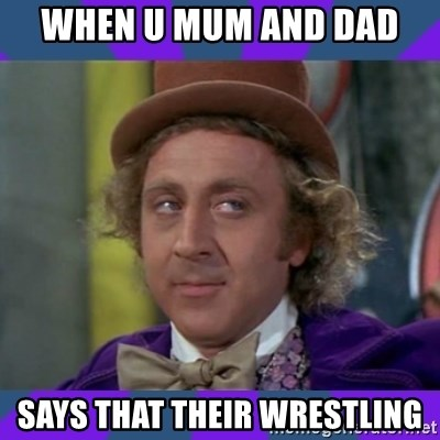 Sarcastic Wonka - when u mum and dad  says that their wrestling