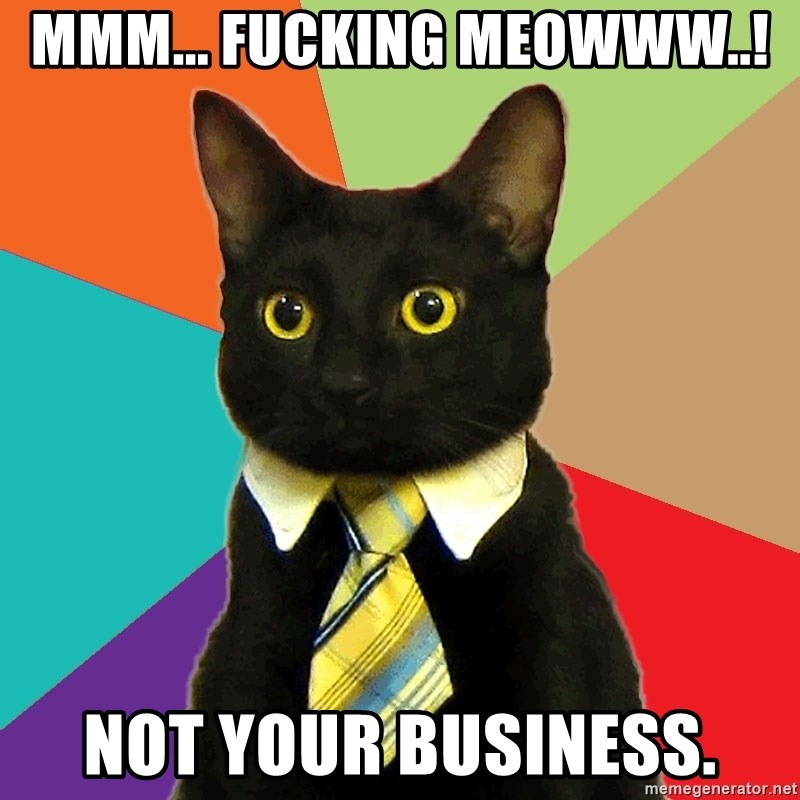 Business Cat - Mmm... fucking meowww..! Not your business.
